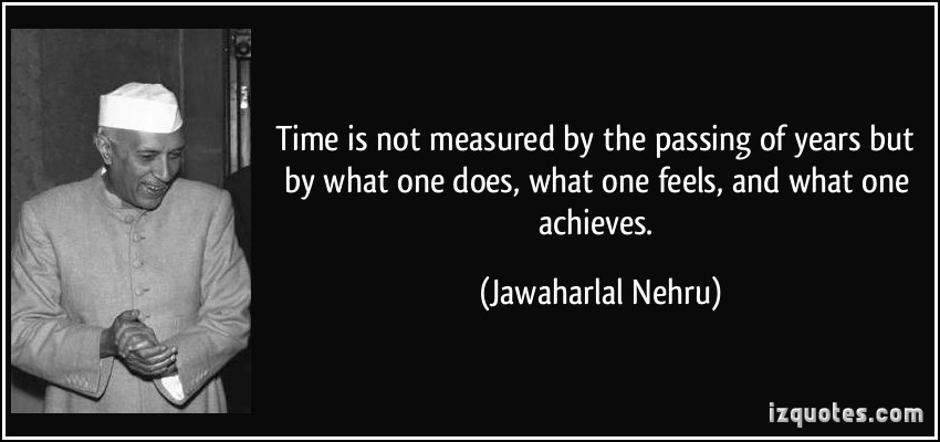 quote-time-is-not-measured-by-the-passing-of-years-but-by-what-one-does-what-one-feels-and-what-one-jawaharlal-nehru-134449